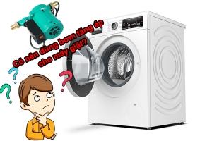 Có nên dùng bơm tăng áp cho máy giặt